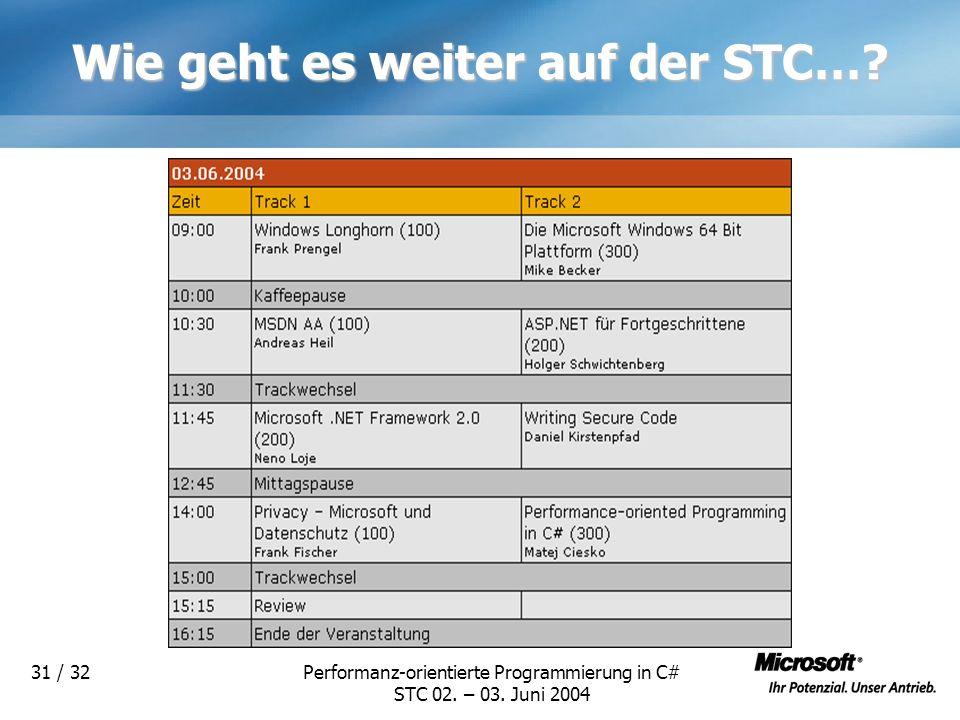 Performanz-orientierte Programmierung in C# STC 02. – 03. Juni 2004 31 / 32 Wie geht es weiter auf der STC…?