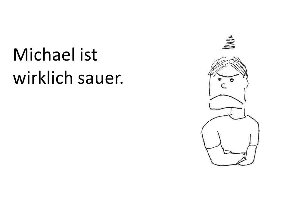 Michael ist wirklich sauer.