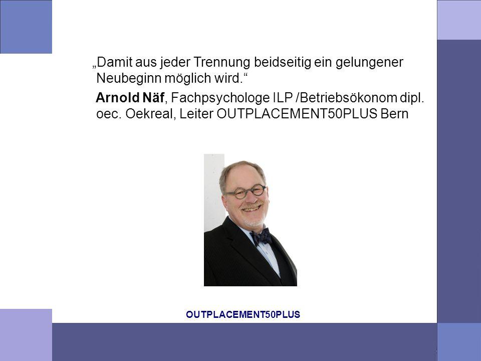 OUTPLACEMENT50PLUS Damit aus jeder Trennung beidseitig ein gelungener Neubeginn möglich wird. Arnold Näf, Fachpsychologe ILP /Betriebsökonom dipl. oec