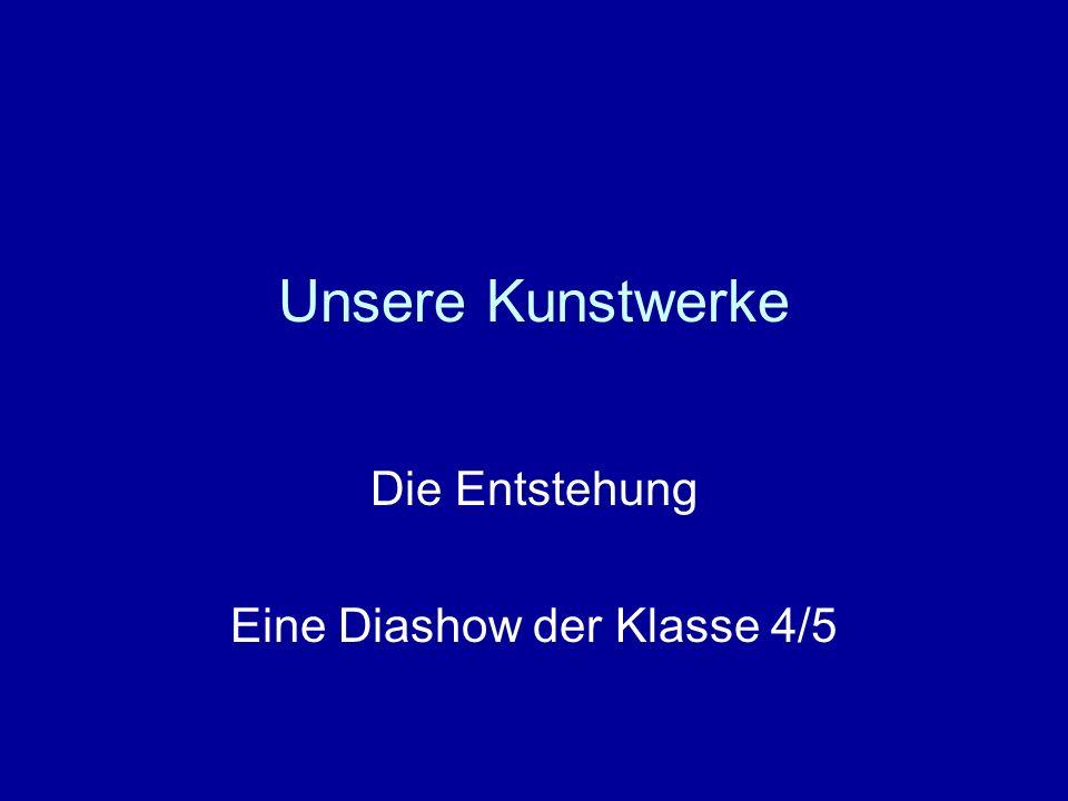Unsere Kunstwerke Die Entstehung Eine Diashow der Klasse 4/5