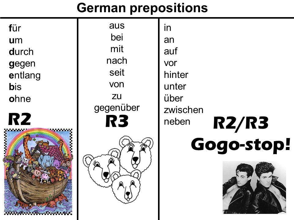 R2/R3 Gogo-stop! R3 R2 German prepositions für um durch gegen entlang bis ohne aus bei mit nach seit von zu gegenüber in an auf vor hinter unter über