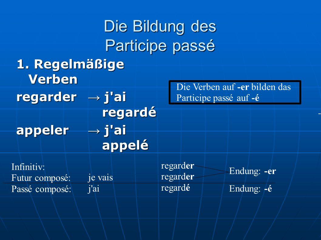 Die Bildung des Participe passé 1. Regelmäßige Verben regarder j'ai regardé appeler j'ai appelé Die Verben auf -er bilden das Participe passé auf -é -