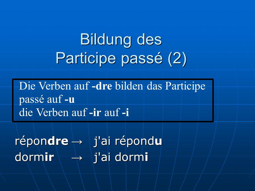 Bildung des Participe passé (2) répondre j'ai répondu dormir j'ai dormi Die Verben auf -dre bilden das Participe passé auf -u die Verben auf -ir auf -