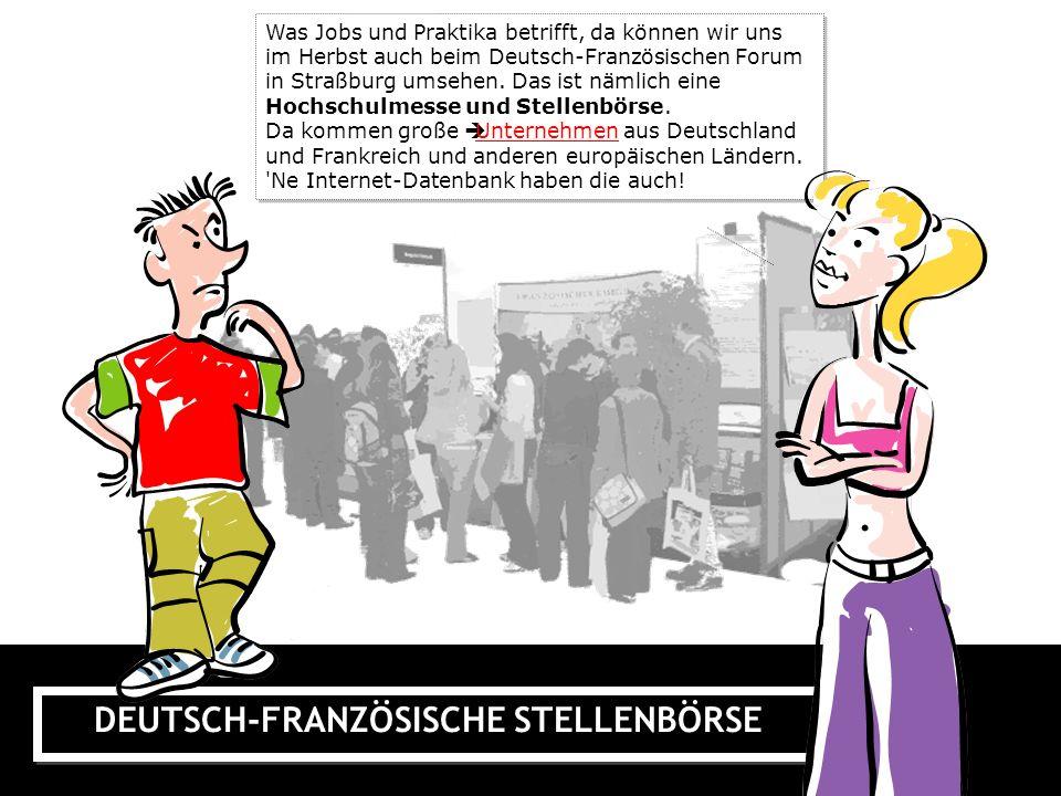 DEUTSCH-FRANZÖSISCHE STELLENBÖRSE Was Jobs und Praktika betrifft, da können wir uns im Herbst auch beim Deutsch-Französischen Forum in Straßburg umsehen.