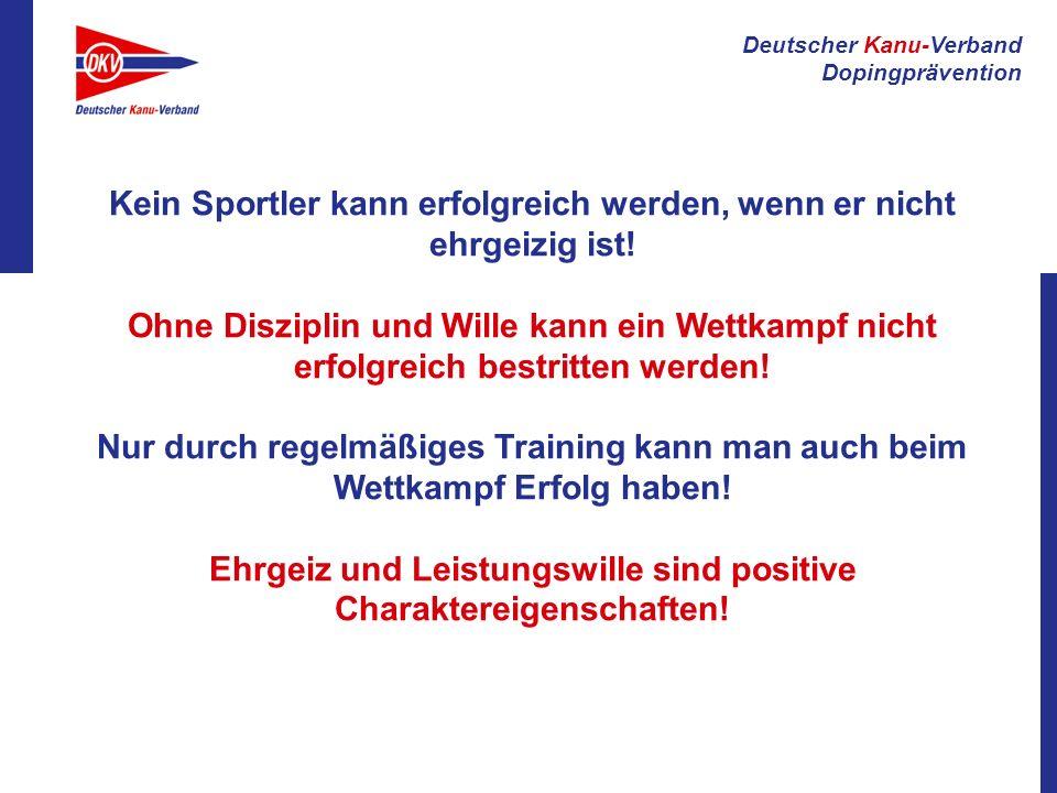 Deutscher Kanu-Verband Dopingprävention Kein Sportler kann erfolgreich werden, wenn er nicht ehrgeizig ist! Ohne Disziplin und Wille kann ein Wettkamp