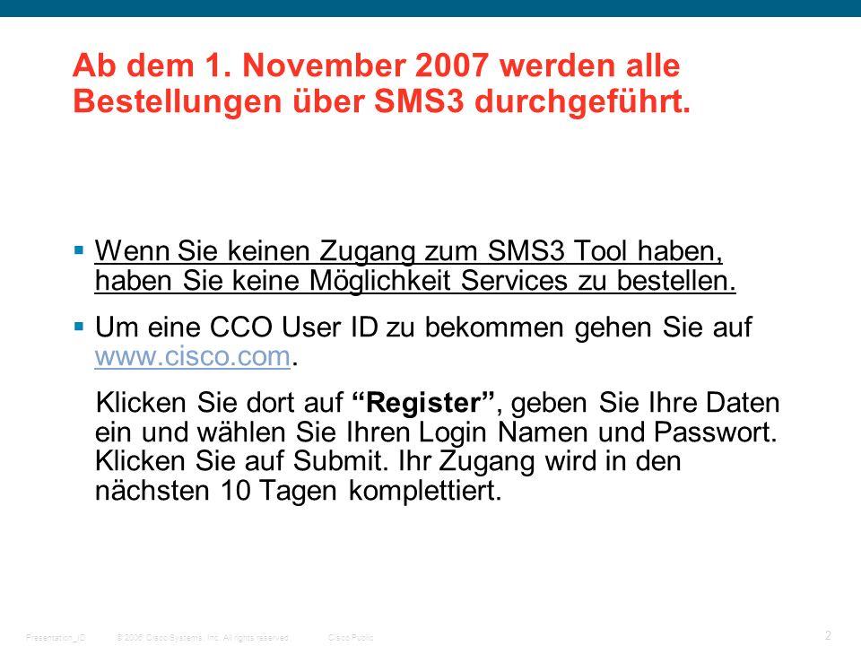© 2006 Cisco Systems, Inc. All rights reserved.Cisco PublicPresentation_ID 2 Ab dem 1. November 2007 werden alle Bestellungen über SMS3 durchgeführt.