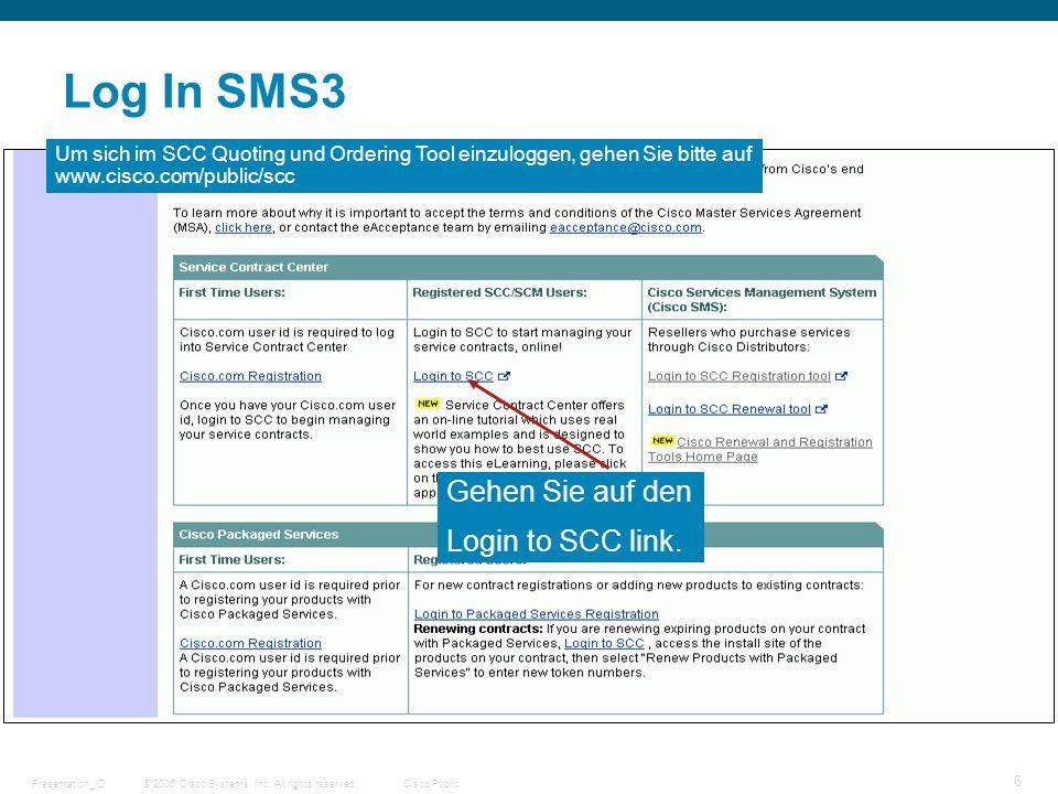 © 2006 Cisco Systems, Inc. All rights reserved.Cisco PublicPresentation_ID 6 Log In SMS3 Gehen Sie auf den Login to SCC link. Um sich im SCC Quoting u