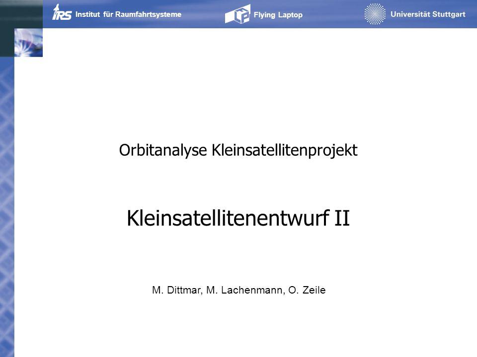 Institut für Raumfahrtsysteme Flying Laptop Orbitanalyse Kleinsatellitenprojekt Kleinsatellitenentwurf II M. Dittmar, M. Lachenmann, O. Zeile
