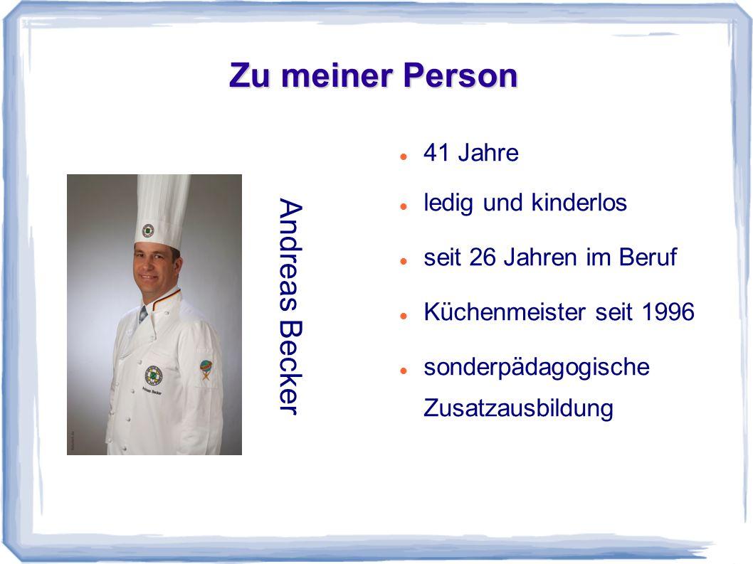 Zu meiner Person Andreas Becker 41 Jahre ledig und kinderlos seit 26 Jahren im Beruf Küchenmeister seit 1996 sonderpädagogische Zusatzausbildung
