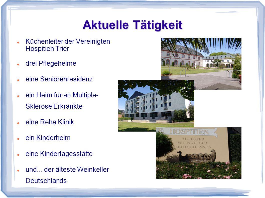 Aktuelle Tätigkeit Küchenleiter der Vereinigten Hospitien Trier drei Pflegeheime eine Seniorenresidenz ein Heim für an Multiple- Sklerose Erkrankte ei