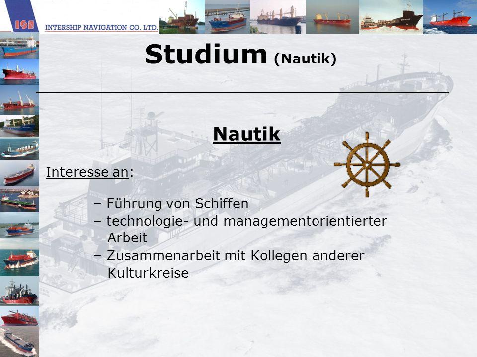 Studium (Nautik) Nautik Interesse an: – Führung von Schiffen – technologie- und managementorientierter Arbeit – Zusammenarbeit mit Kollegen anderer Ku