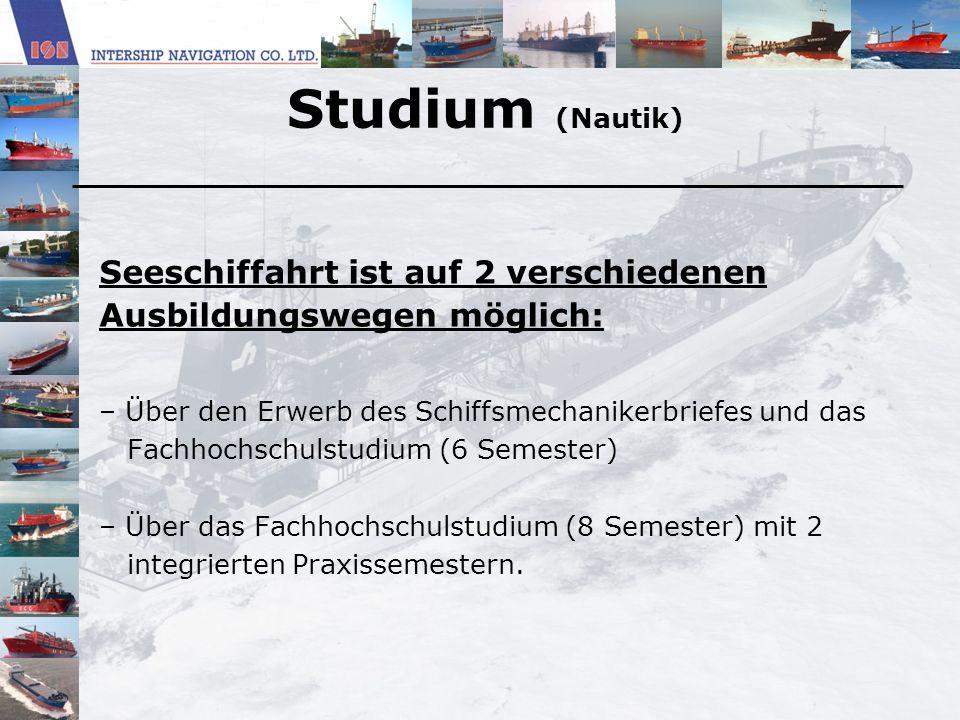 Studium (Nautik) Seeschiffahrt ist auf 2 verschiedenen Ausbildungswegen möglich: – Über den Erwerb des Schiffsmechanikerbriefes und das Fachhochschuls