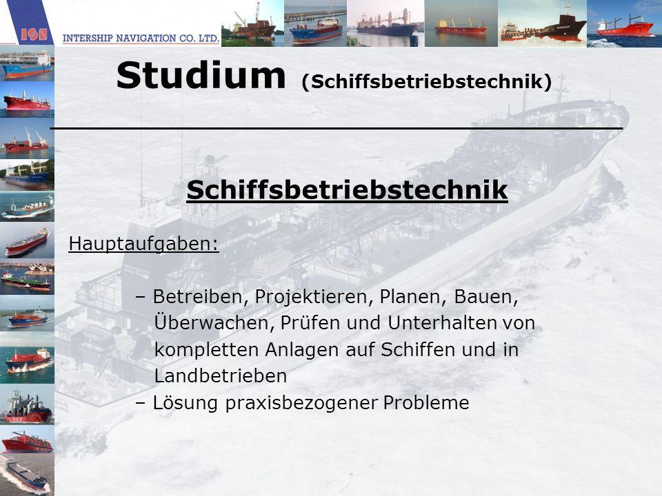 Studium (Schiffsbetriebstechnik) Schiffsbetriebstechnik Hauptaufgaben: – Betreiben, Projektieren, Planen, Bauen, Überwachen, Prüfen und Unterhalten vo