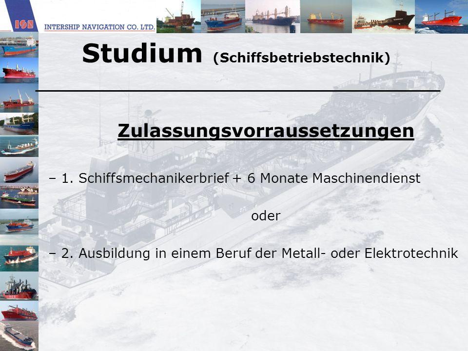Studium (Schiffsbetriebstechnik) Zulassungsvorraussetzungen – 1. Schiffsmechanikerbrief + 6 Monate Maschinendienst oder – 2. Ausbildung in einem Beruf
