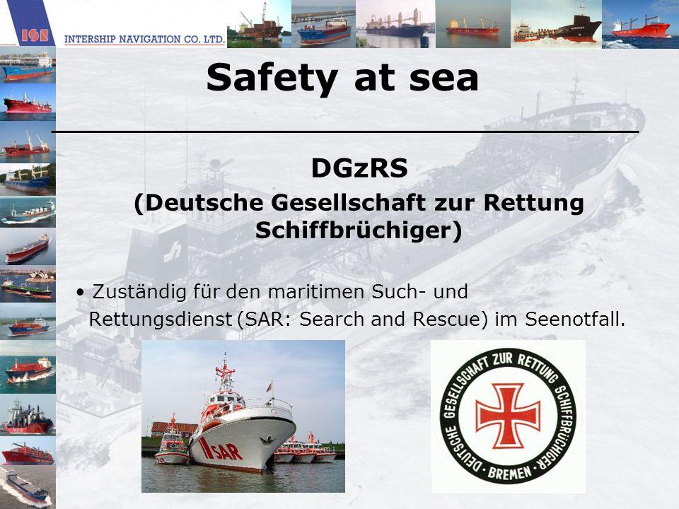 Safety at sea DGzRS (Deutsche Gesellschaft zur Rettung Schiffbrüchiger) Zuständig für den maritimen Such- und Rettungsdienst (SAR: Search and Rescue)