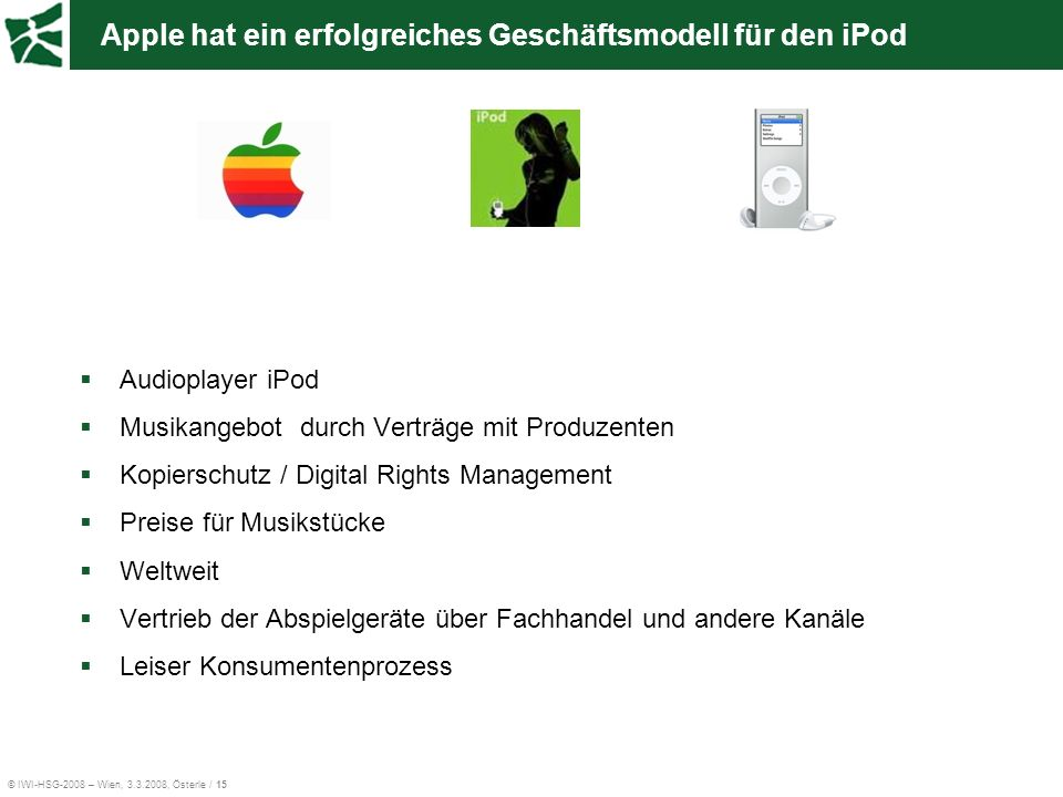© IWI-HSG-2008 – Wien, 3.3.2008, Österle / 15 Apple hat ein erfolgreiches Geschäftsmodell für den iPod Audioplayer iPod Musikangebot durch Verträge mi