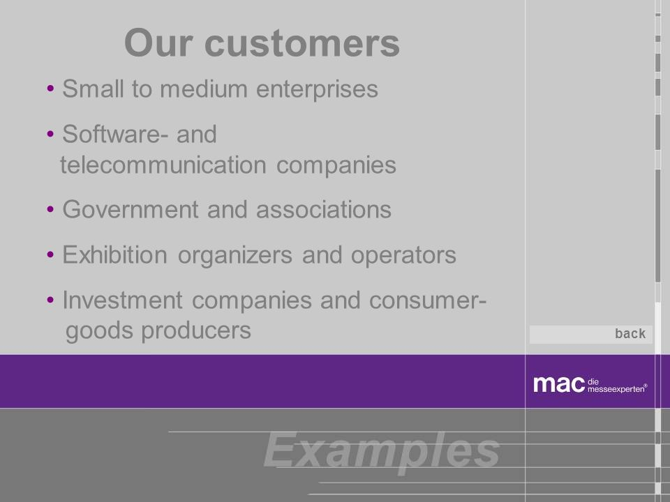 Small to medium enterprises Software- and telecommunication companies Government and associations Exhibition organizers and operators Investment companies and consumer- goods producers Our customers back