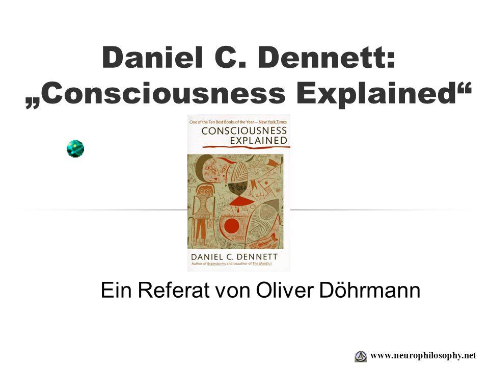 Daniel C. Dennett: Consciousness Explained Ein Referat von Oliver Döhrmann www.neurophilosophy.net