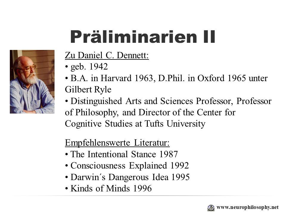 Präliminarien II www.neurophilosophy.net Zu Daniel C. Dennett: geb. 1942 B.A. in Harvard 1963, D.Phil. in Oxford 1965 unter Gilbert Ryle Distinguished