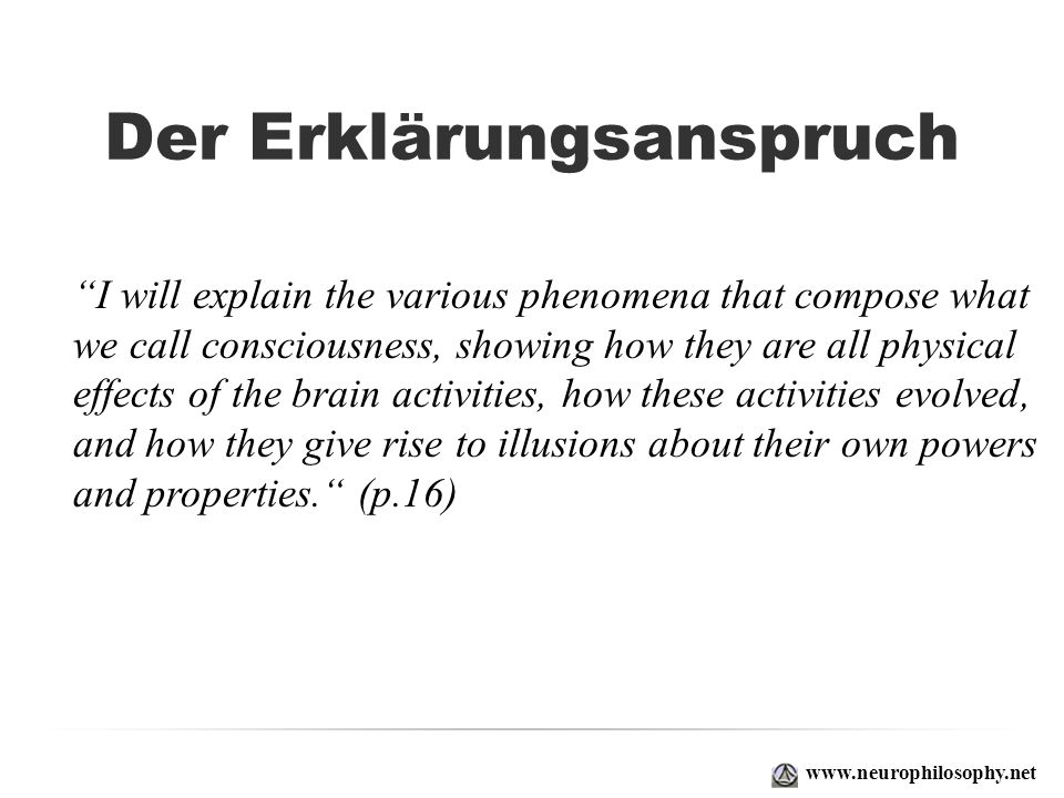 Der Erklärungsanspruch I will explain the various phenomena that compose what we call consciousness, showing how they are all physical effects of the