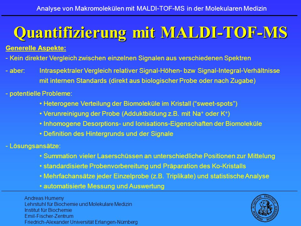 Andreas Humeny Lehrstuhl für Biochemie und Molekulare Medizin Institut für Biochemie Emil-Fischer-Zentrum Friedrich-Alexander Universität Erlangen-Nürnberg Analyse mit MALDI-TOF-MS Anwendungen: - DNA Level (Genomics): SNP-Analytik Mikrosatelliten-Instabilität (MSI) Verlust der Heterozygotie (LOH) DNA-Methylierung - RNA Level (Transcriptomics): Expressions-Analytik - Protein Level (Proteomics): Protein-Identifizierung Protein-Modifizierung Protein-Quantifizierung - Lipid Level (Lipidomics): Lipid-Komposition Analyse von Makromolekülen mit MALDI-TOF-MS in der Molekularen Medizin