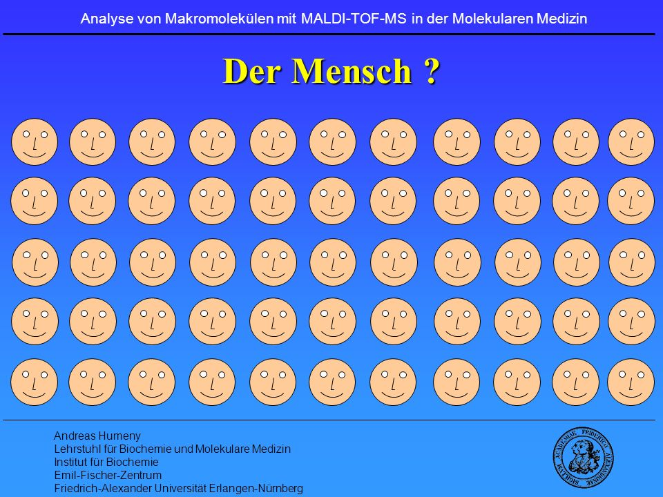Andreas Humeny Lehrstuhl für Biochemie und Molekulare Medizin Institut für Biochemie Emil-Fischer-Zentrum Friedrich-Alexander Universität Erlangen-Nürnberg Die Bausteine der Proteine Monoisotopische molekulare Massen von Aminosäuren (-H 2 0) [Da] : Gly(G) 57,0215 Asp(D)115,0269 Ala(A) 71,0371 Gln(Q)128,0586 Ser (S) 87,0320 Lys(K)128,0950 Pro(P) 97,0528 Glu(E)129,0426 Val(V) 99,0684 Met(M)131,0405 Thr(T) 101,0477 His(H)137,0589 Cys(C) 103.0092 Phe(P)147,0684 Leu(L) 114,0841 Arg(R)156,1011 Ile(I) 114,0841 Tyr(Y)163,0633 Asn(N) 115,0269 Trp(W)186,0793 isobar m = 0,0364 Analyse von Makromolekülen mit MALDI-TOF-MS in der Molekularen Medizin
