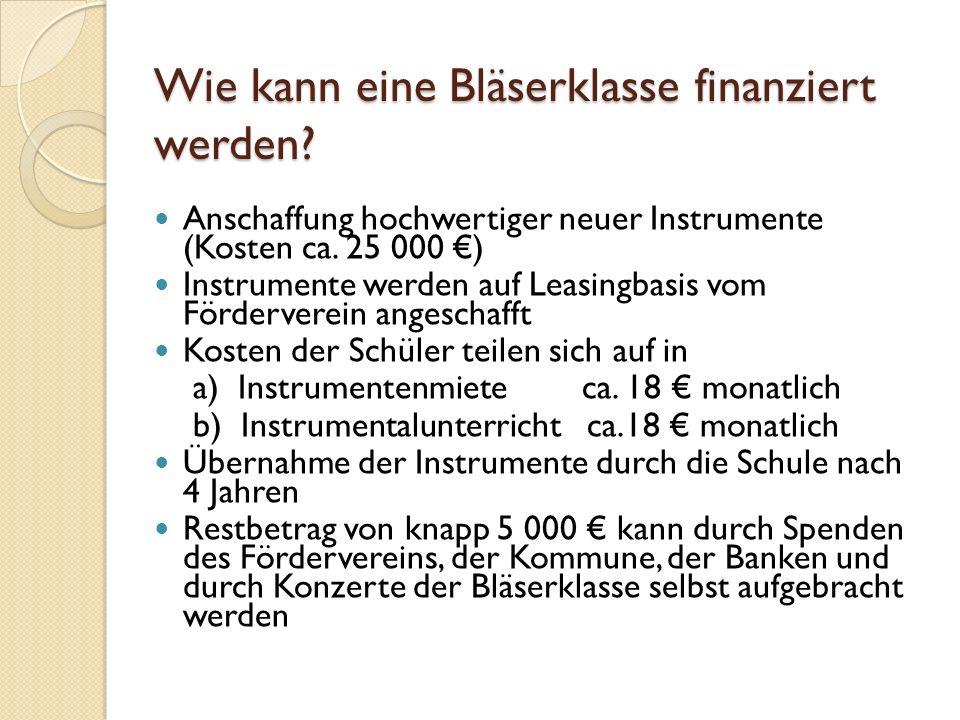 Wie kann eine Bläserklasse finanziert werden? Anschaffung hochwertiger neuer Instrumente (Kosten ca. 25 000 ) Instrumente werden auf Leasingbasis vom