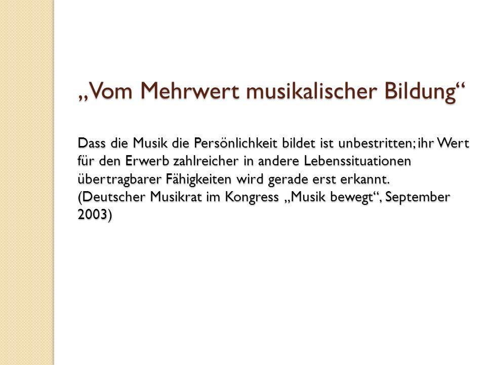 Vom Mehrwert musikalischer Bildung Vom Mehrwert musikalischer Bildung Dass die Musik die Persönlichkeit bildet ist unbestritten; ihr Wert für den Erwe