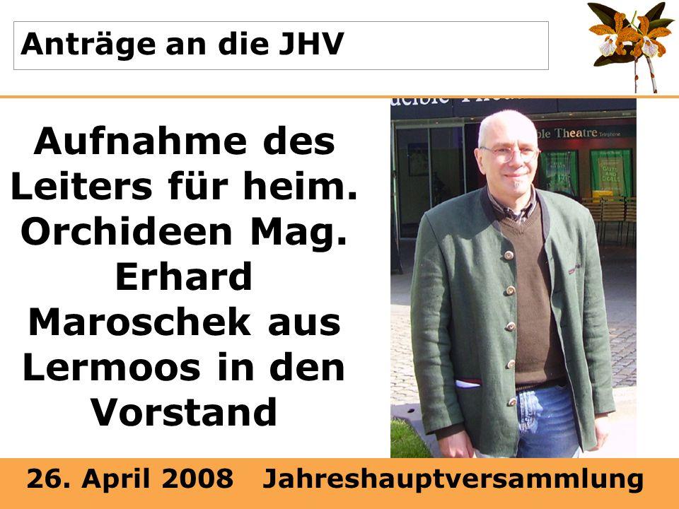 26. April 2008 Jahreshauptversammlung Anträge an die JHV Aufnahme des Leiters für heim. Orchideen Mag. Erhard Maroschek aus Lermoos in den Vorstand