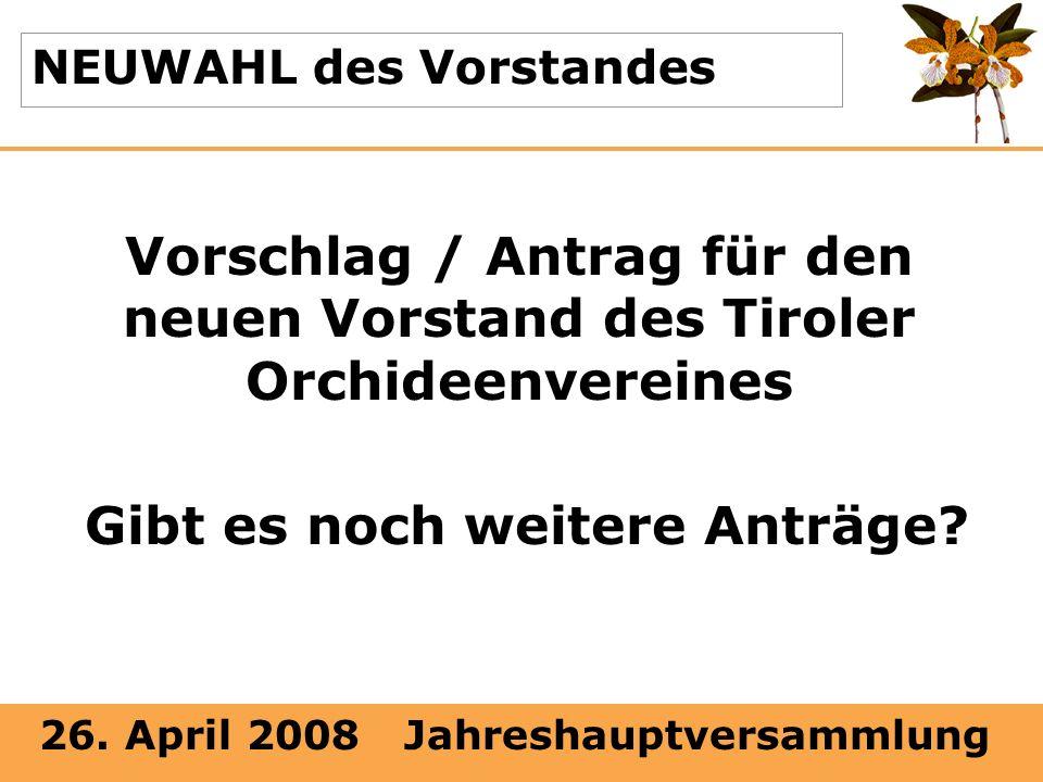 26. April 2008 Jahreshauptversammlung NEUWAHL des Vorstandes Vorschlag / Antrag für den neuen Vorstand des Tiroler Orchideenvereines Gibt es noch weit