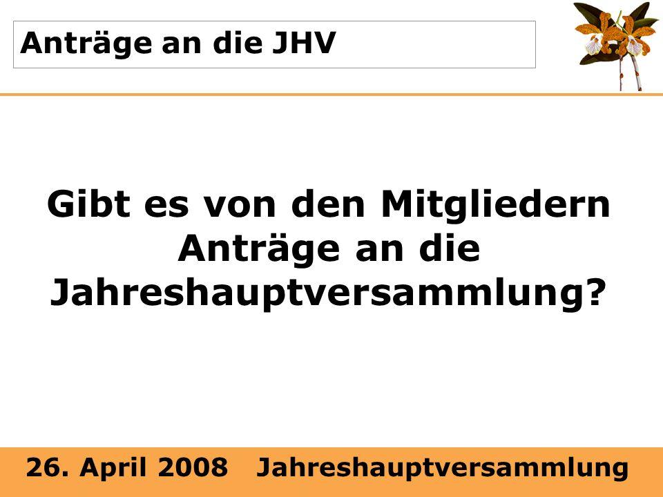 26. April 2008 Jahreshauptversammlung Anträge an die JHV Gibt es von den Mitgliedern Anträge an die Jahreshauptversammlung?