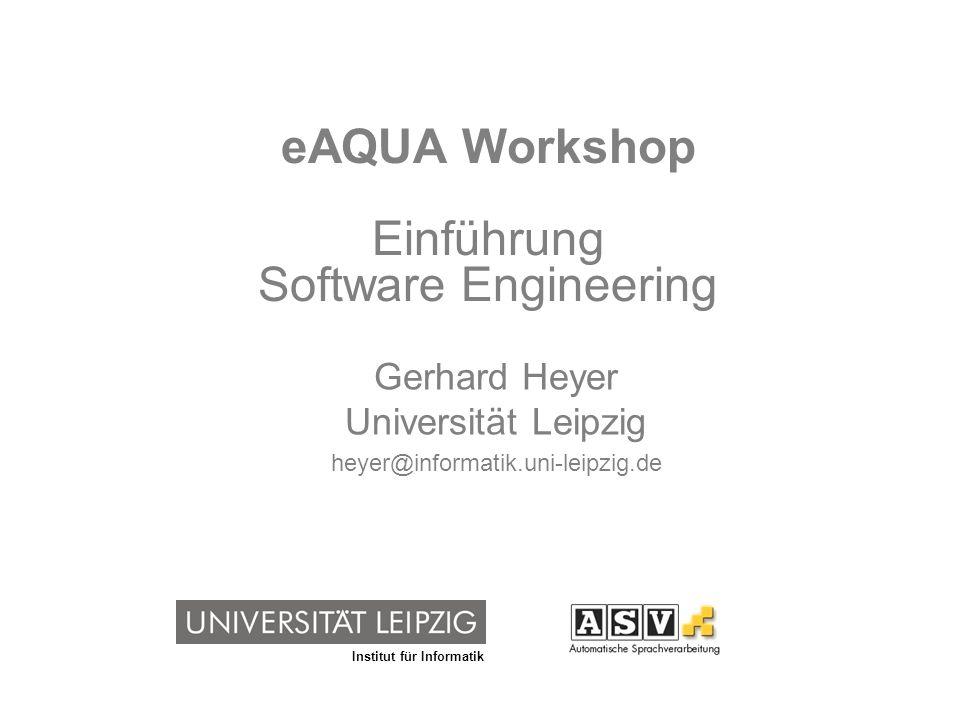 Institut für Informatik eAQUA Workshop Einführung Software Engineering Gerhard Heyer Universität Leipzig heyer@informatik.uni-leipzig.de