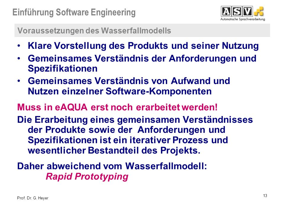 Einführung Software Engineering 13 Prof. Dr. G. Heyer Voraussetzungen des Wasserfallmodells Klare Vorstellung des Produkts und seiner Nutzung Gemeinsa
