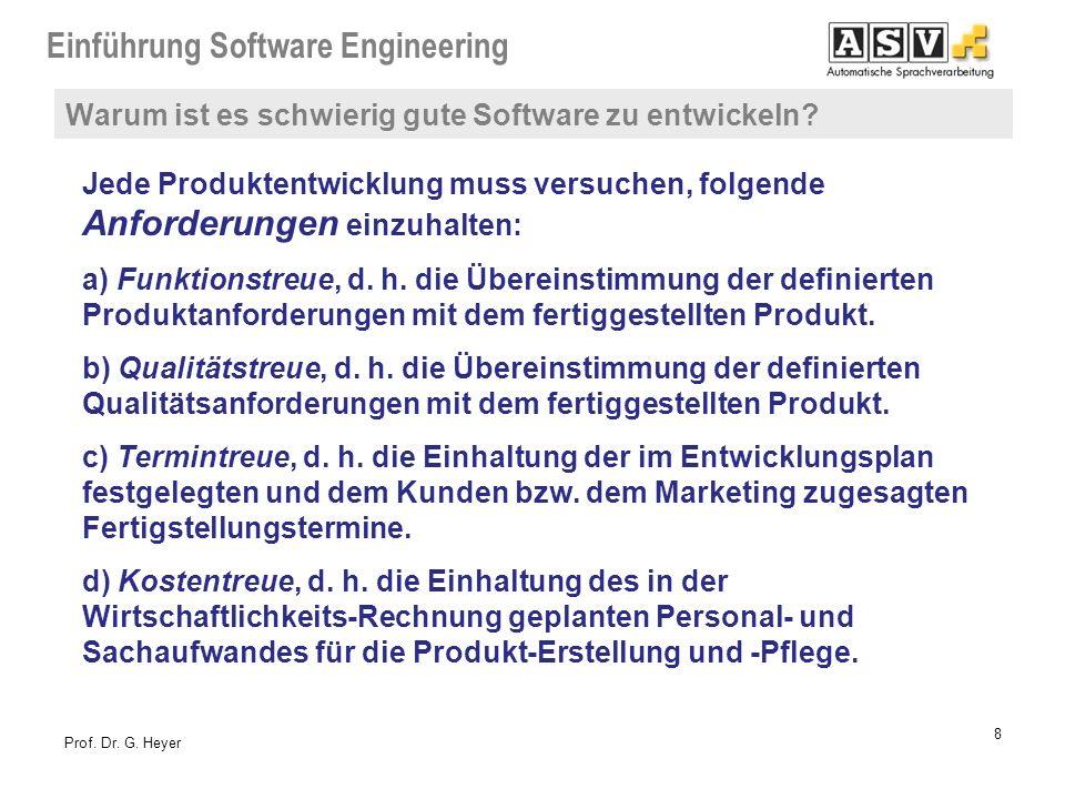 Einführung Software Engineering 8 Prof. Dr. G. Heyer Jede Produktentwicklung muss versuchen, folgende Anforderungen einzuhalten: a) Funktionstreue, d.