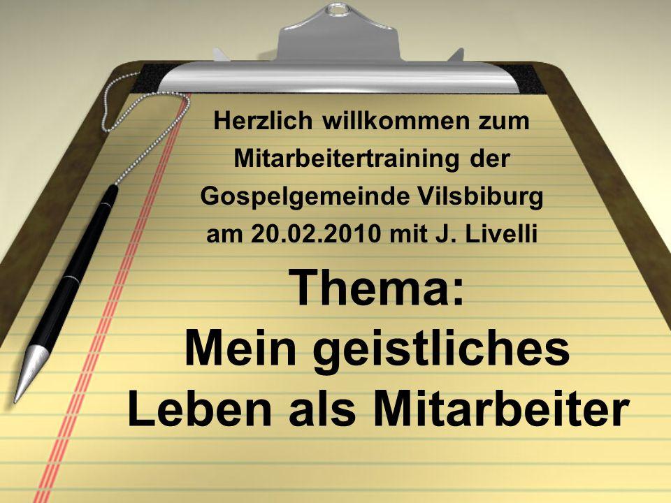 Thema: Mein geistliches Leben als Mitarbeiter Herzlich willkommen zum Mitarbeitertraining der Gospelgemeinde Vilsbiburg am 20.02.2010 mit J. Livelli