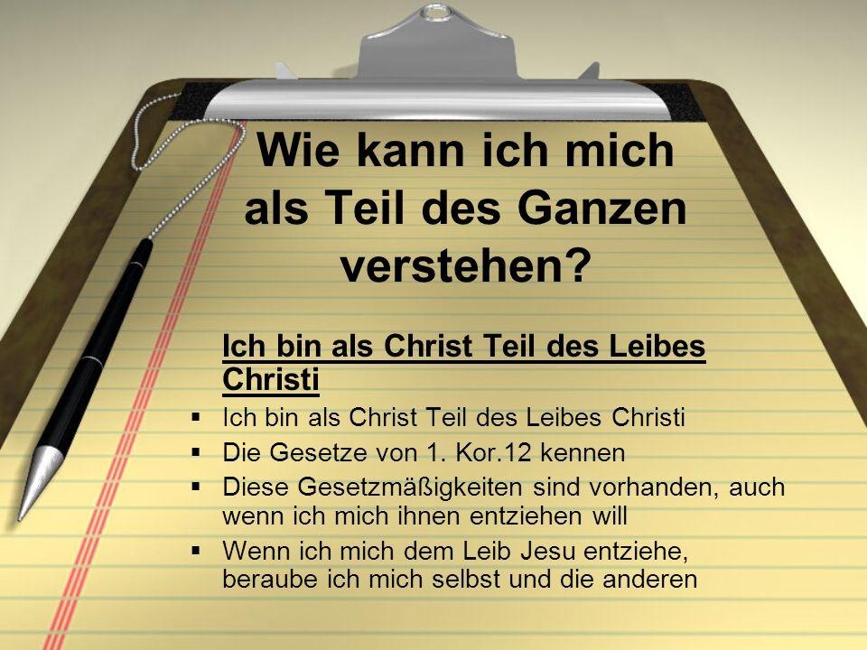 Wie kann ich mich als Teil des Ganzen verstehen? Ich bin als Christ Teil des Leibes Christi Die Gesetze von 1. Kor.12 kennen Diese Gesetzmäßigkeiten s