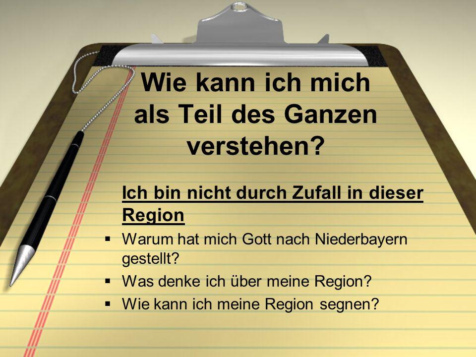 Wie kann ich mich als Teil des Ganzen verstehen? Ich bin nicht durch Zufall in dieser Region Warum hat mich Gott nach Niederbayern gestellt? Was denke