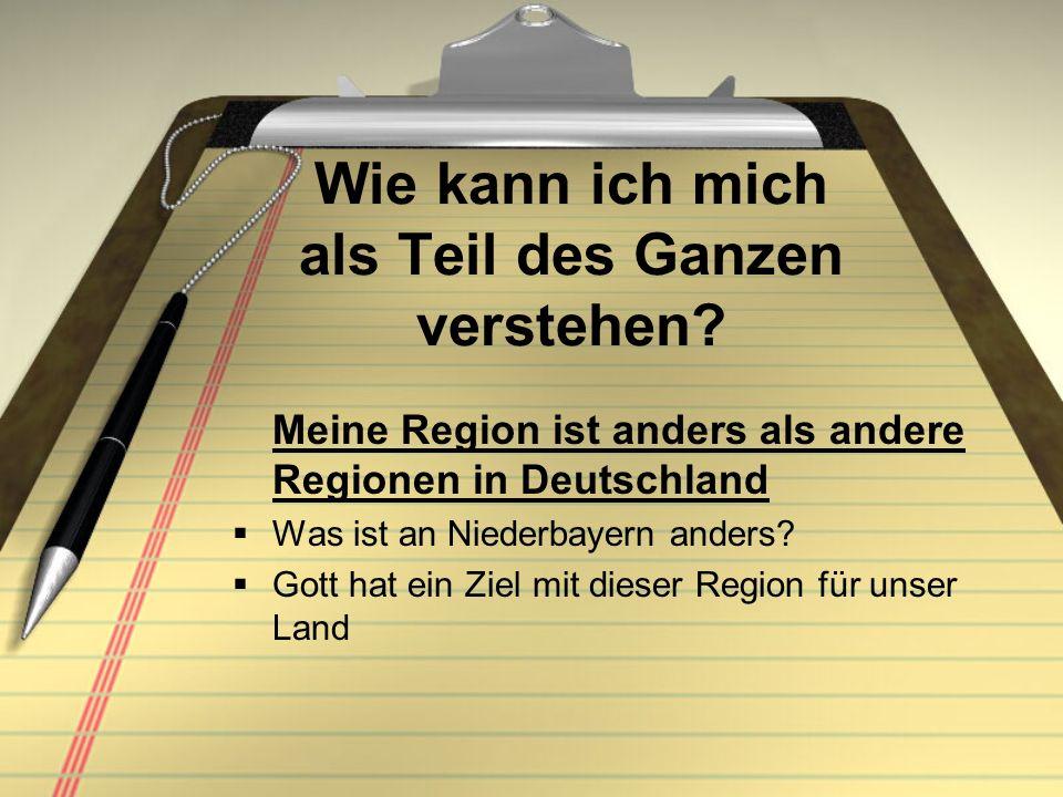 Wie kann ich mich als Teil des Ganzen verstehen? Meine Region ist anders als andere Regionen in Deutschland Was ist an Niederbayern anders? Gott hat e