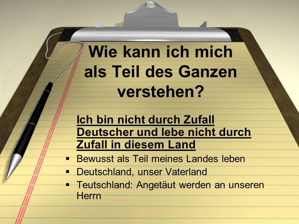 Wie kann ich mich als Teil des Ganzen verstehen? Ich bin nicht durch Zufall Deutscher und lebe nicht durch Zufall in diesem Land Bewusst als Teil mein