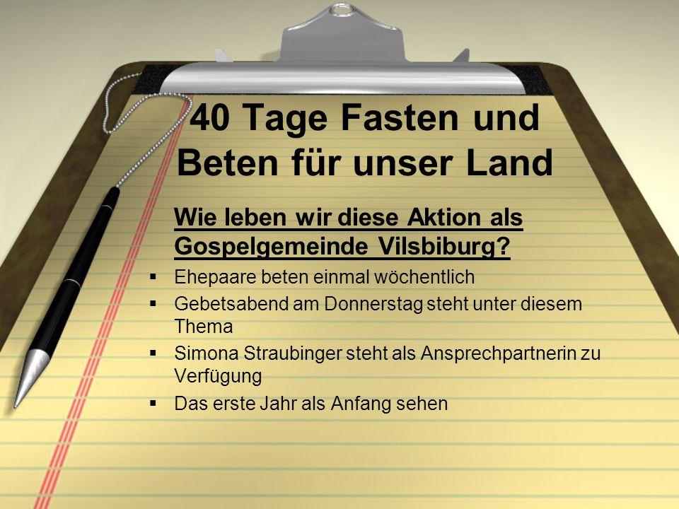 40 Tage Fasten und Beten für unser Land Wie leben wir diese Aktion als Gospelgemeinde Vilsbiburg? Ehepaare beten einmal wöchentlich Gebetsabend am Don