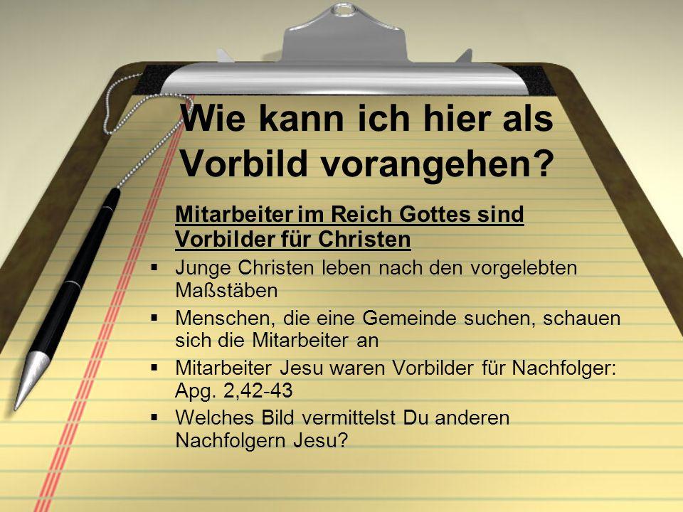 Wie kann ich hier als Vorbild vorangehen? Mitarbeiter im Reich Gottes sind Vorbilder für Christen Junge Christen leben nach den vorgelebten Maßstäben
