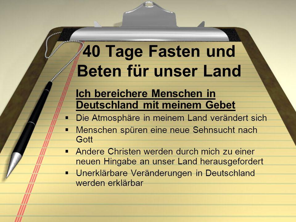 40 Tage Fasten und Beten für unser Land Ich bereichere Menschen in Deutschland mit meinem Gebet Die Atmosphäre in meinem Land verändert sich Menschen
