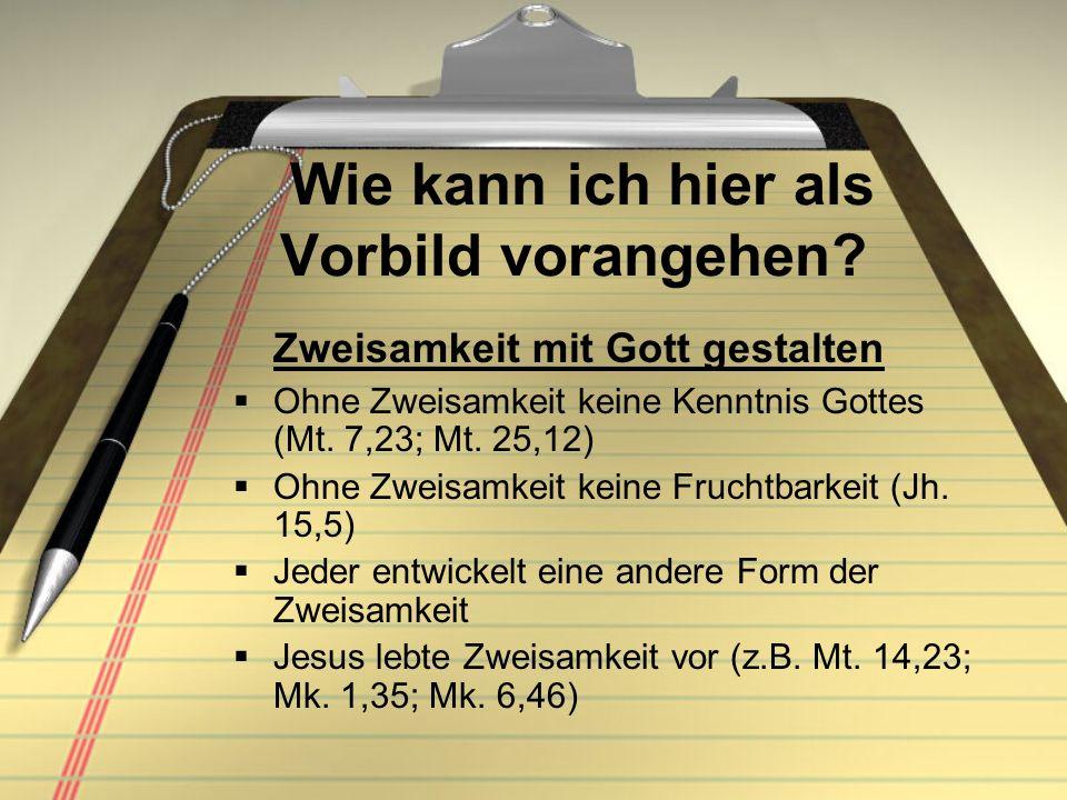 Wie kann ich hier als Vorbild vorangehen? Zweisamkeit mit Gott gestalten Ohne Zweisamkeit keine Kenntnis Gottes (Mt. 7,23; Mt. 25,12) Ohne Zweisamkeit