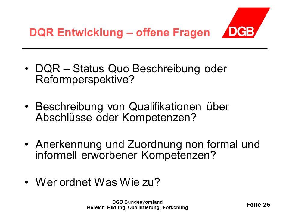 Folie 25 DGB Bundesvorstand Bereich Bildung, Qualifizierung, Forschung DQR Entwicklung – offene Fragen DQR – Status Quo Beschreibung oder Reformperspe