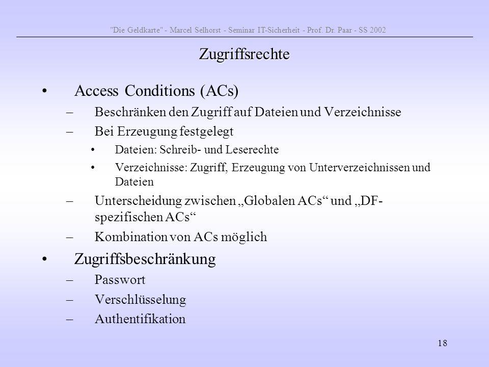 18 Zugriffsrechte Access Conditions (ACs) –Beschränken den Zugriff auf Dateien und Verzeichnisse –Bei Erzeugung festgelegt Dateien: Schreib- und Leser