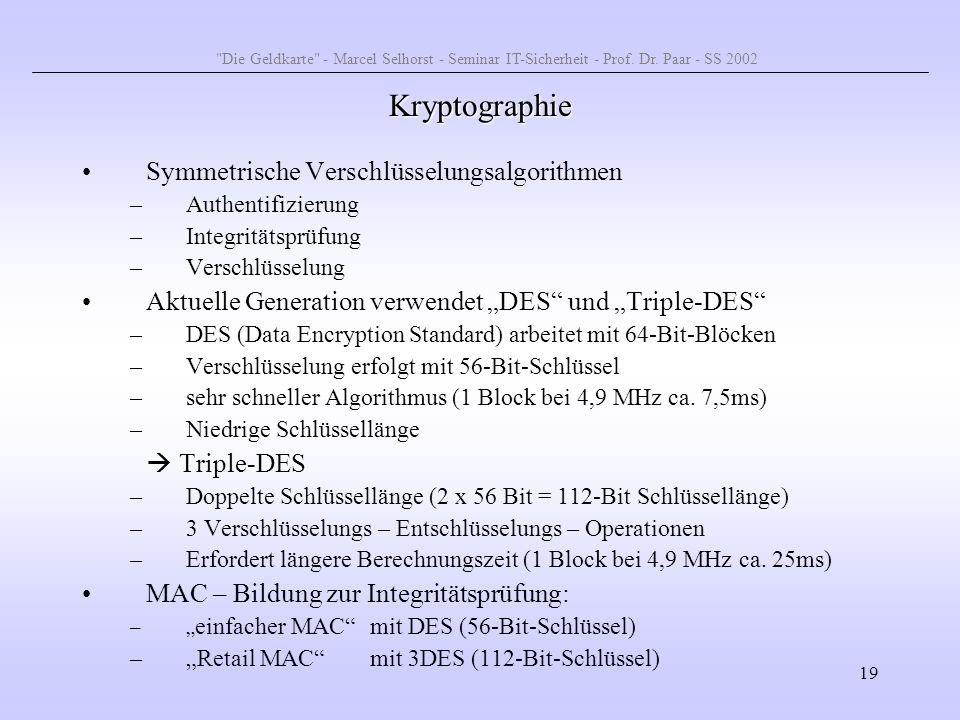 19 Kryptographie Symmetrische Verschlüsselungsalgorithmen –Authentifizierung –Integritätsprüfung –Verschlüsselung Aktuelle Generation verwendet DES un
