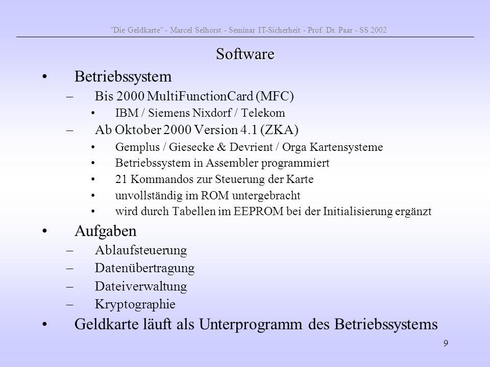 9 Software Betriebssystem –Bis 2000 MultiFunctionCard (MFC) IBM / Siemens Nixdorf / Telekom –Ab Oktober 2000 Version 4.1 (ZKA) Gemplus / Giesecke & De
