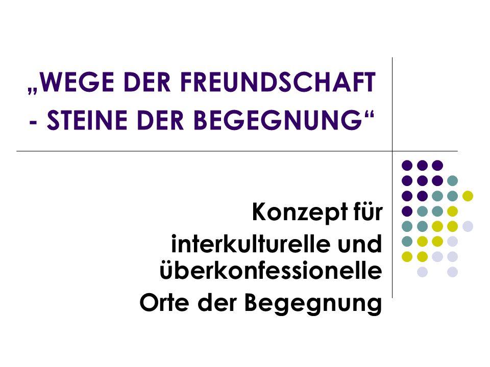 WEGE DER FREUNDSCHAFT - STEINE DER BEGEGNUNG Konzept für interkulturelle und überkonfessionelle Orte der Begegnung