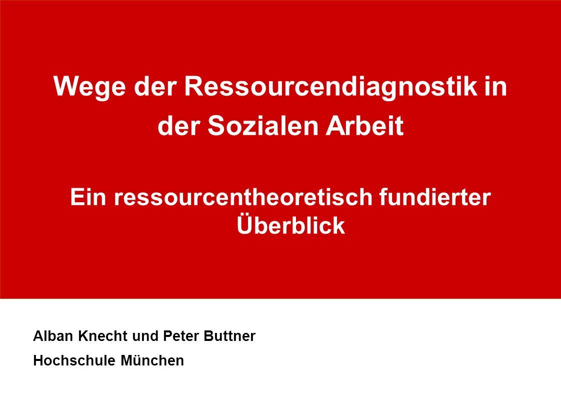 Wege der Ressourcendiagnostik in der Sozialen Arbeit Ein ressourcentheoretisch fundierter Überblick Alban Knecht und Peter Buttner Hochschule München