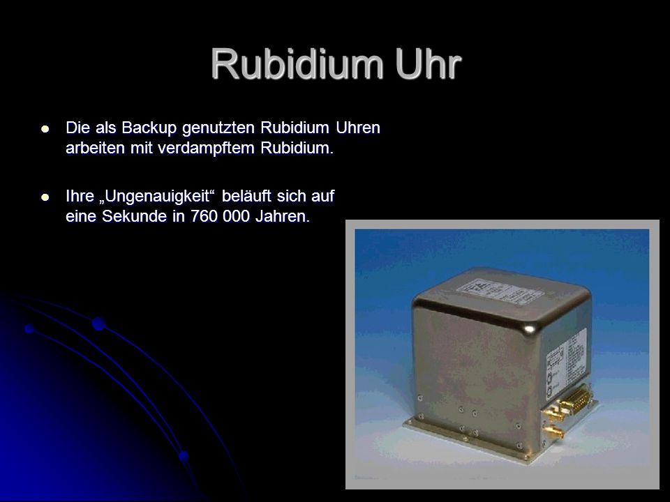 Rubidium Uhr Die als Backup genutzten Rubidium Uhren arbeiten mit verdampftem Rubidium. Die als Backup genutzten Rubidium Uhren arbeiten mit verdampft